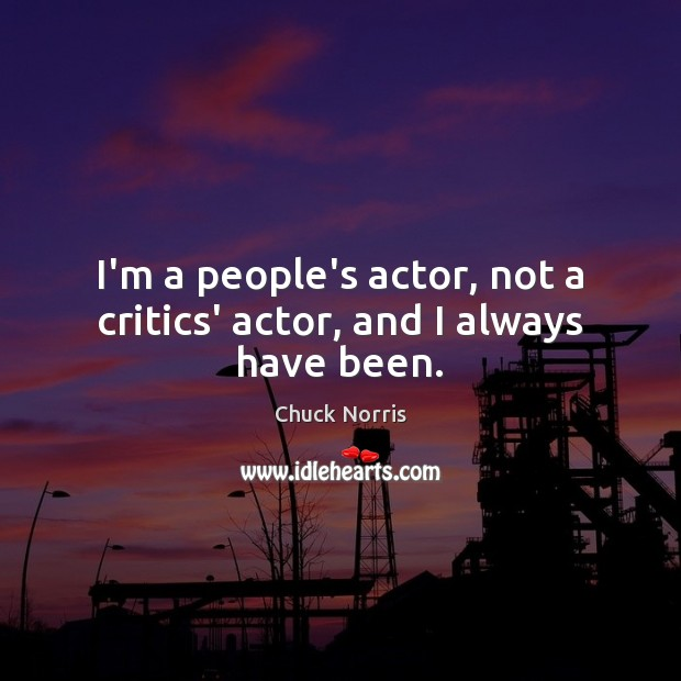 Image, I'm a people's actor, not a critics' actor, and I always have been.