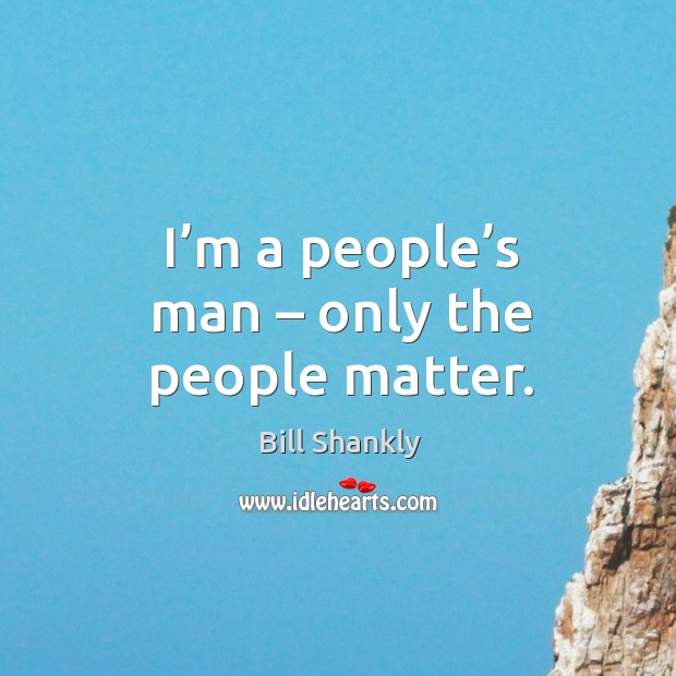 I'm a people's man – only the people matter. Image