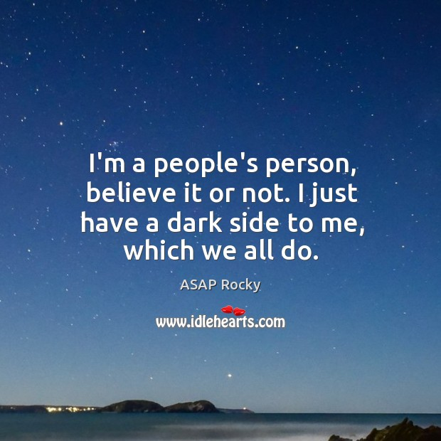 I'm a people's person, believe it or not. I just have a dark side to me, which we all do. Image