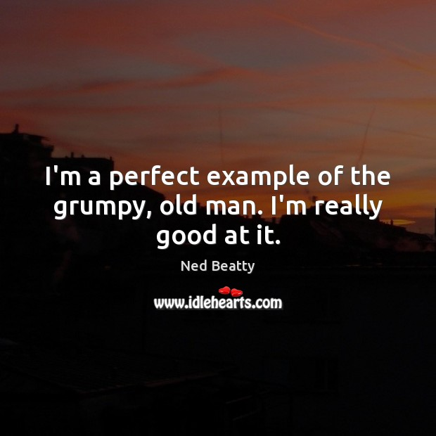 I'm a perfect example of the grumpy, old man. I'm really good at it. Image