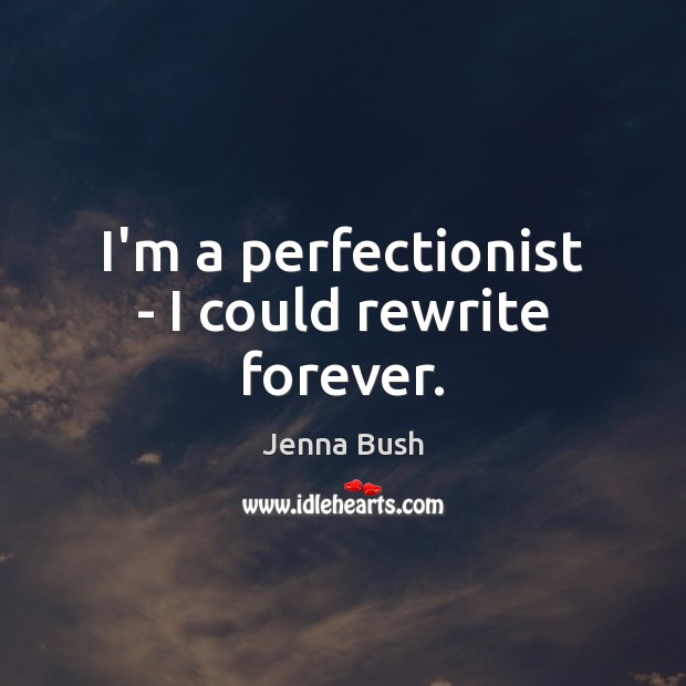 I'm a perfectionist – I could rewrite forever. Image