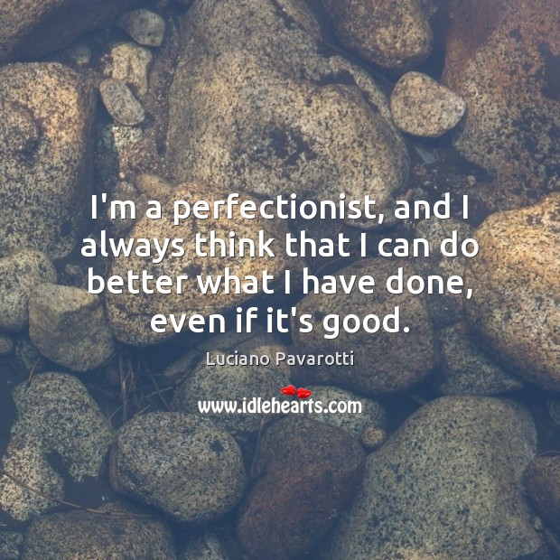 I'm a perfectionist, and I always think that I can do better Luciano Pavarotti Picture Quote