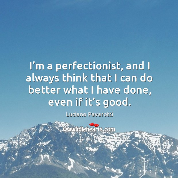 I'm a perfectionist, and I always think that I can do better what I have done, even if it's good. Luciano Pavarotti Picture Quote
