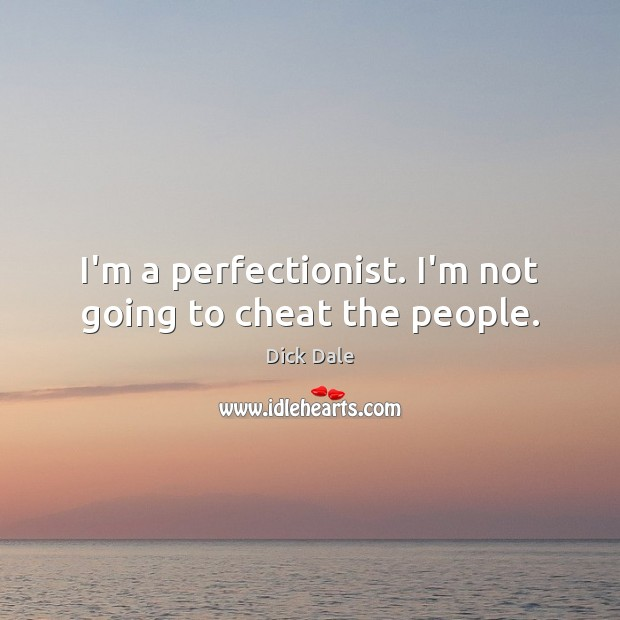 I'm a perfectionist. I'm not going to cheat the people. Image