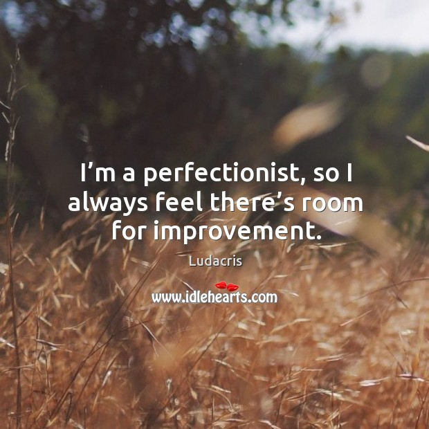 I'm a perfectionist, so I always feel there's room for improvement. Image