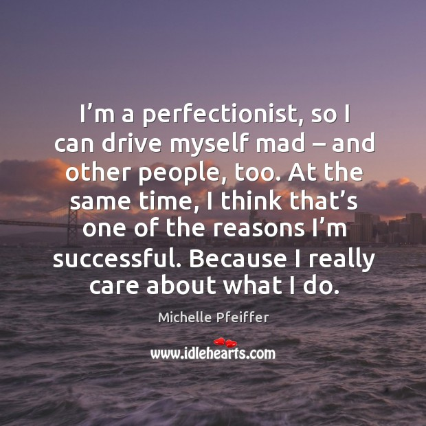 I'm a perfectionist, so I can drive myself mad – and other people, too. Michelle Pfeiffer Picture Quote