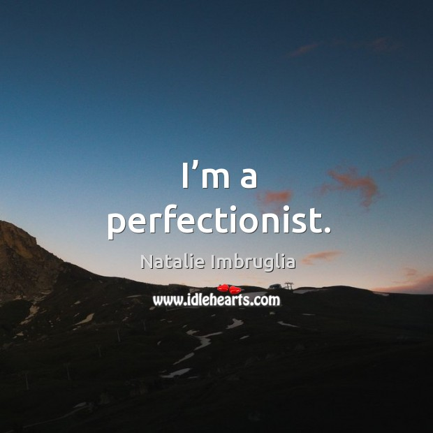 I'm a perfectionist. Natalie Imbruglia Picture Quote