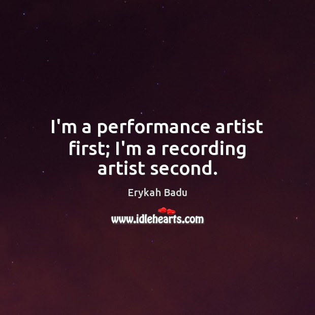 I'm a performance artist first; I'm a recording artist second. Erykah Badu Picture Quote
