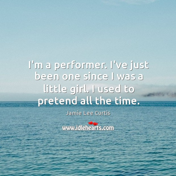 I'm a performer. I've just been one since I was a little Image