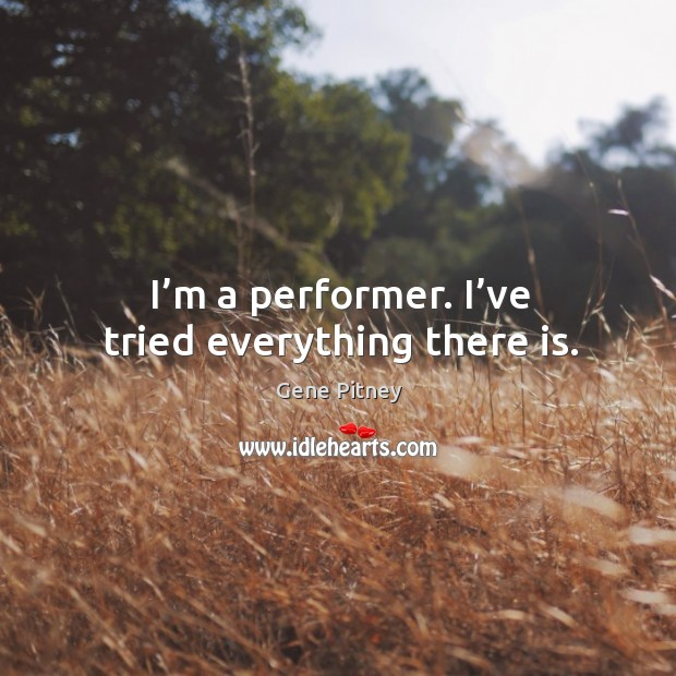 I'm a performer. I've tried everything there is. Image