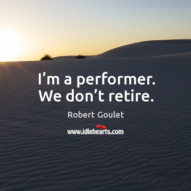I'm a performer. We don't retire. Image