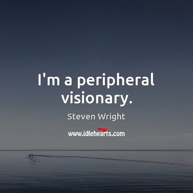 I'm a peripheral visionary. Steven Wright Picture Quote