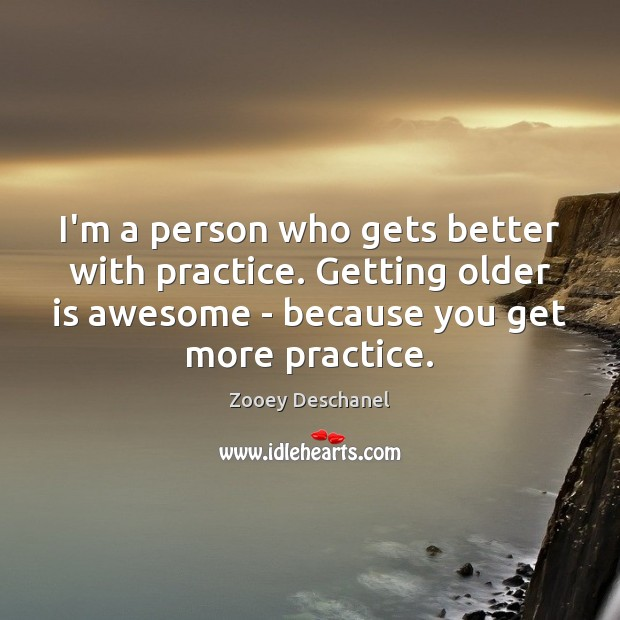 I'm a person who gets better with practice. Getting older is awesome Image
