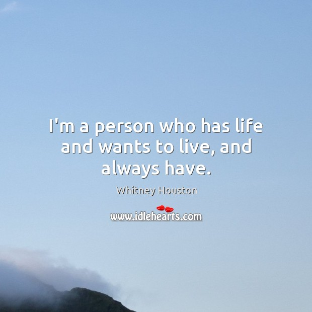 I'm a person who has life and wants to live, and always have. Whitney Houston Picture Quote