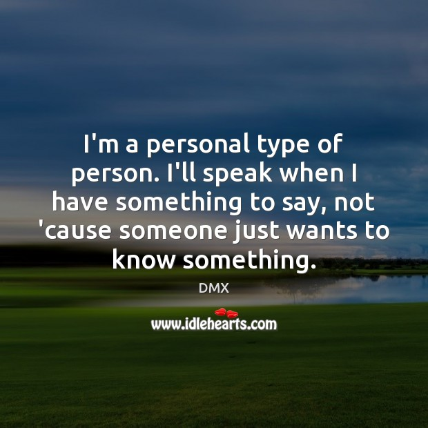 I'm a personal type of person. I'll speak when I have something Image