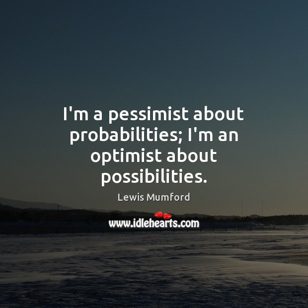 Lewis Mumford Picture Quote image saying: I'm a pessimist about probabilities; I'm an optimist about possibilities.
