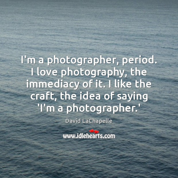 I'm a photographer, period. I love photography, the immediacy of it. I David LaChapelle Picture Quote