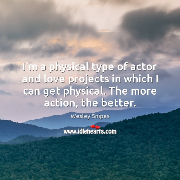 I'm a physical type of actor and love projects in which I Wesley Snipes Picture Quote