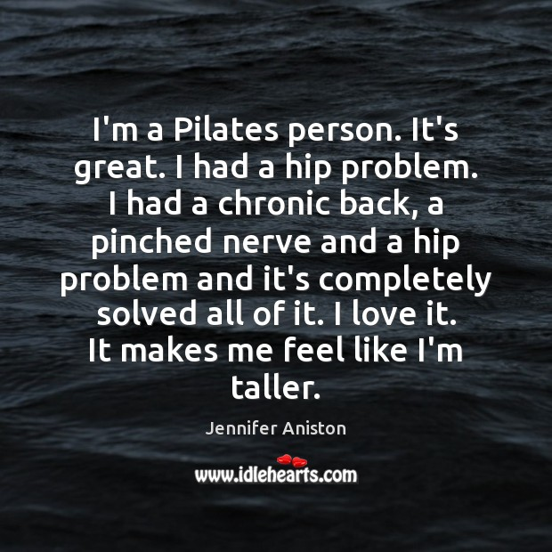 I'm a Pilates person. It's great. I had a hip problem. I Jennifer Aniston Picture Quote