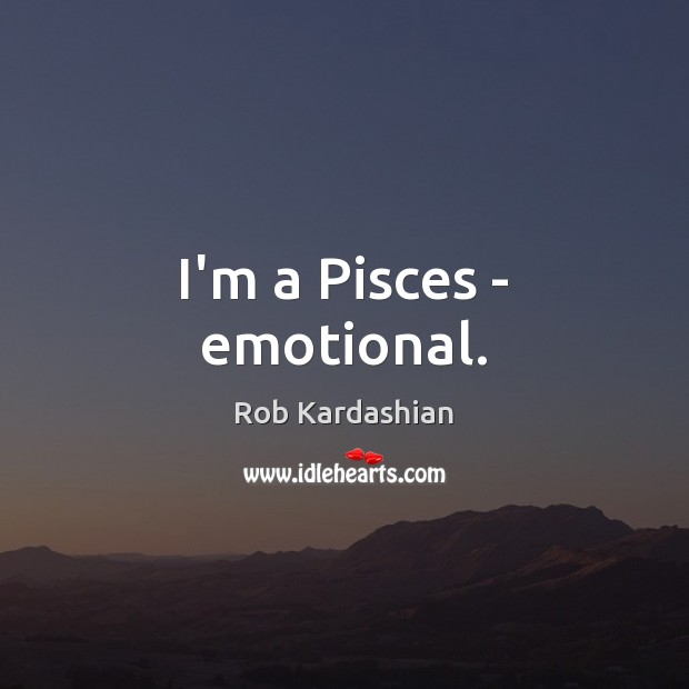 I'm a Pisces – emotional. Rob Kardashian Picture Quote