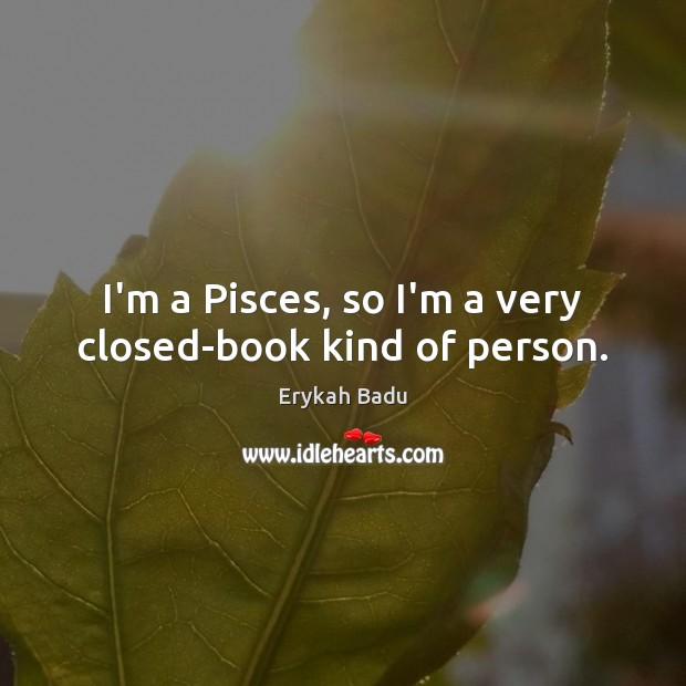 I'm a Pisces, so I'm a very closed-book kind of person. Image
