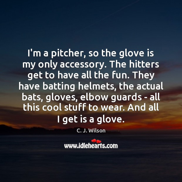 Image, I'm a pitcher, so the glove is my only accessory. The hitters