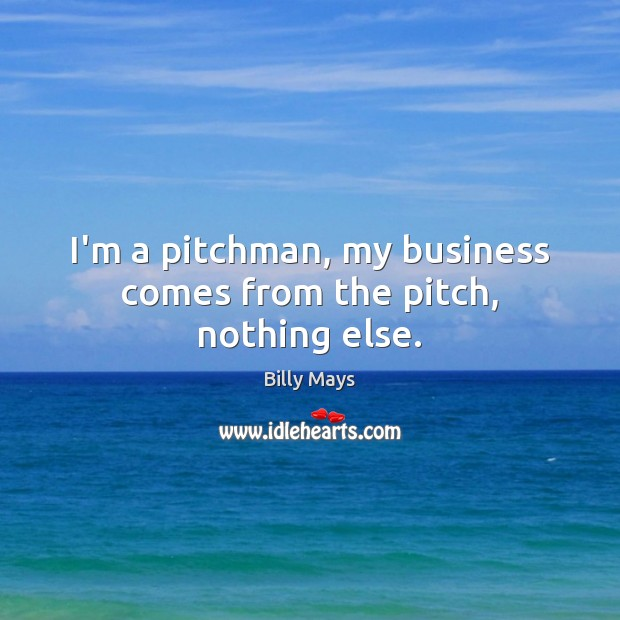 Image, I'm a pitchman, my business comes from the pitch, nothing else.