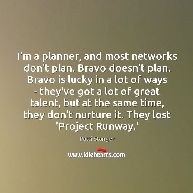 I'm a planner, and most networks don't plan. Bravo doesn't plan. Bravo Patti Stanger Picture Quote