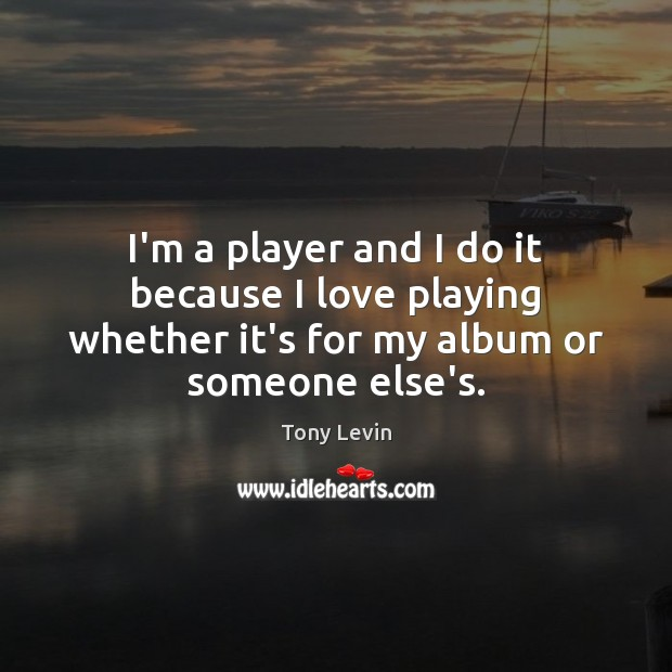 I'm a player and I do it because I love playing whether Image