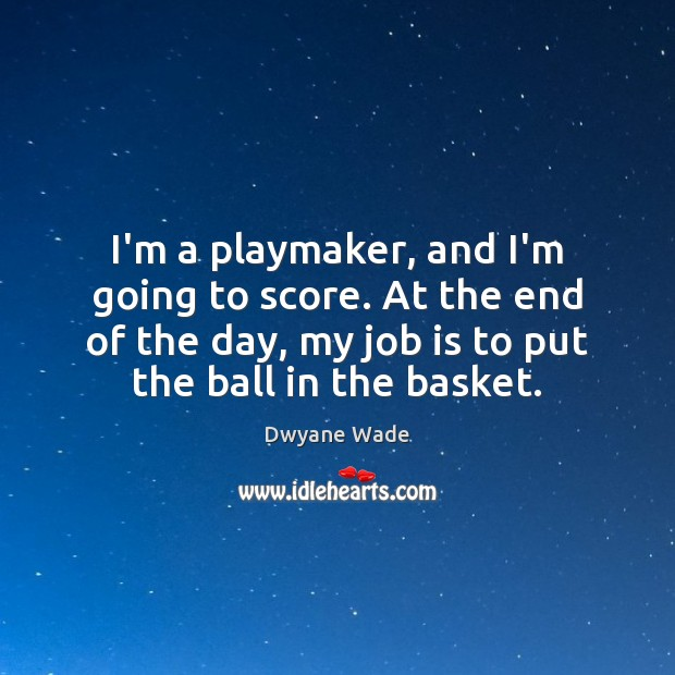 I'm a playmaker, and I'm going to score. At the end of Dwyane Wade Picture Quote
