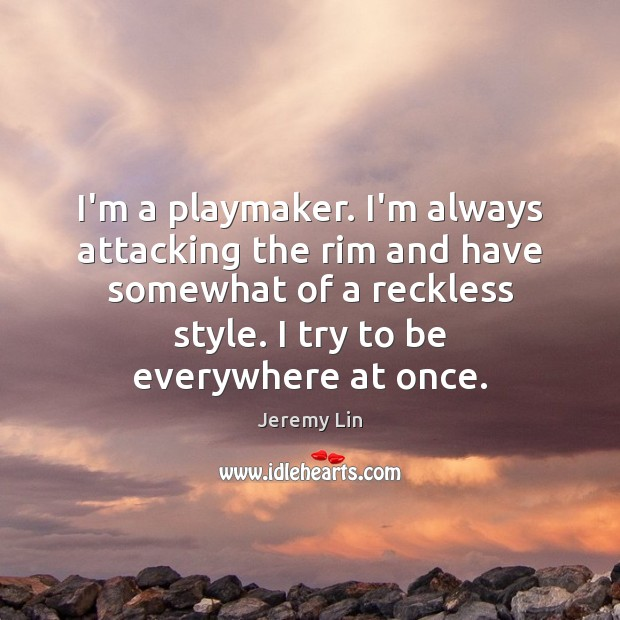 I'm a playmaker. I'm always attacking the rim and have somewhat of Image
