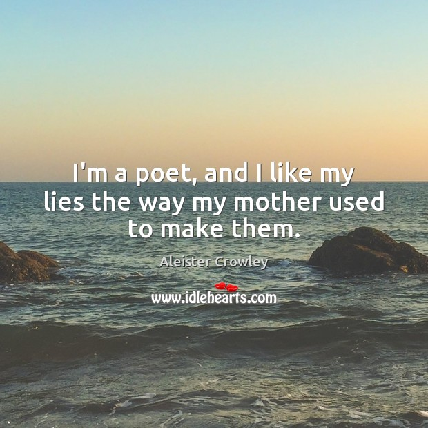 I'm a poet, and I like my lies the way my mother used to make them. Image