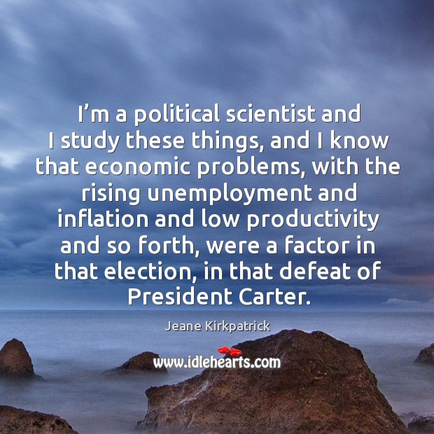 I'm a political scientist and I study these things Jeane Kirkpatrick Picture Quote