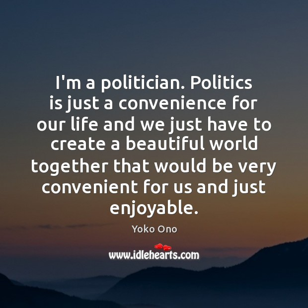 I'm a politician. Politics is just a convenience for our life and Image