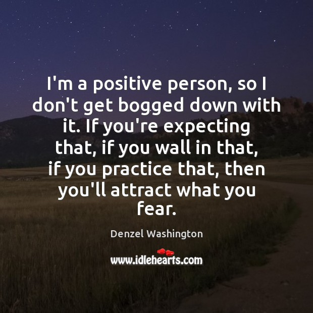 I'm a positive person, so I don't get bogged down with it. Image
