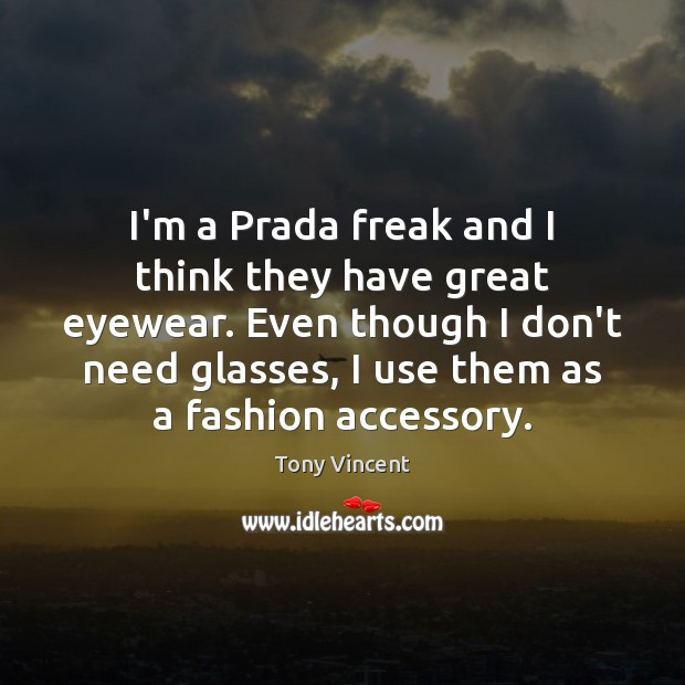 Image, I'm a Prada freak and I think they have great eyewear. Even