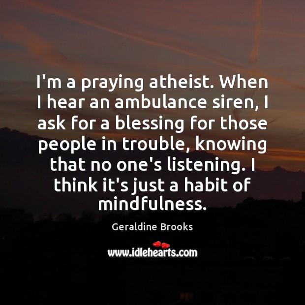 Image, I'm a praying atheist. When I hear an ambulance siren, I ask