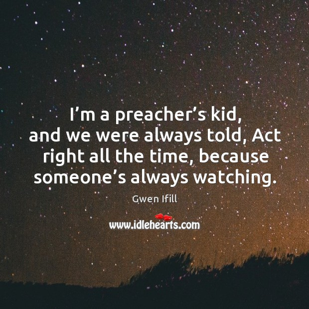 I'm a preacher's kid, and we were always told, act right all the time, because someone's always watching. Image