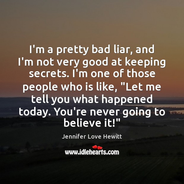 I'm a pretty bad liar, and I'm not very good at keeping Jennifer Love Hewitt Picture Quote