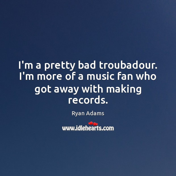I'm a pretty bad troubadour. I'm more of a music fan who got away with making records. Ryan Adams Picture Quote