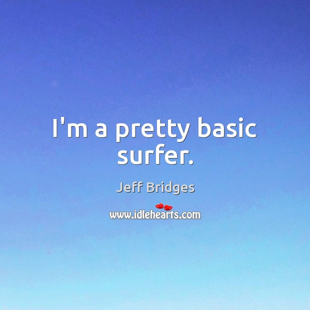 I'm a pretty basic surfer. Jeff Bridges Picture Quote