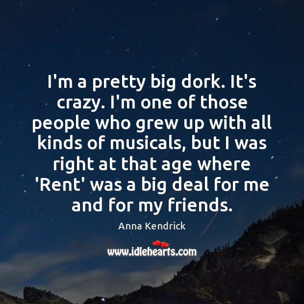 I'm a pretty big dork. It's crazy. I'm one of those people Anna Kendrick Picture Quote