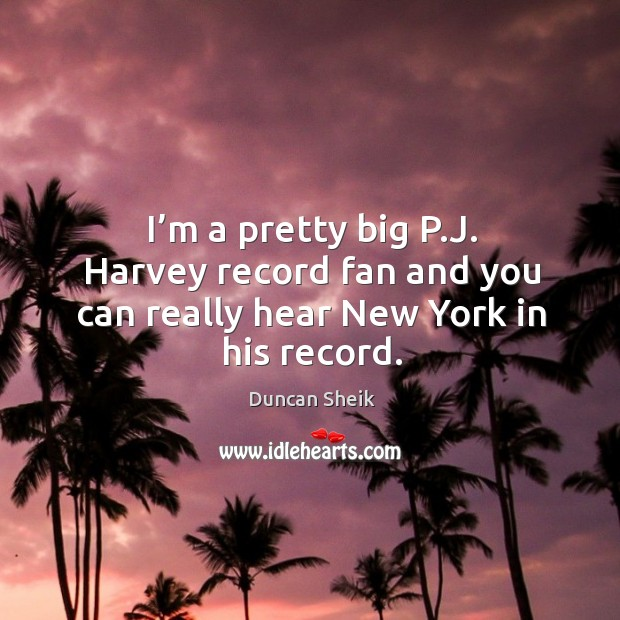 I'm a pretty big p.j. Harvey record fan and you can really hear new york in his record. Duncan Sheik Picture Quote