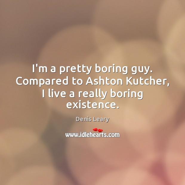 I'm a pretty boring guy. Compared to Ashton Kutcher, I live a really boring existence. Image