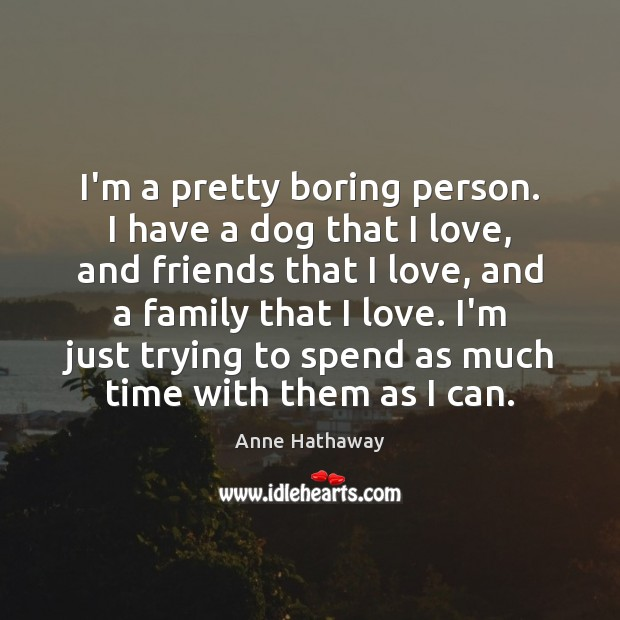 I'm a pretty boring person. I have a dog that I love, Anne Hathaway Picture Quote