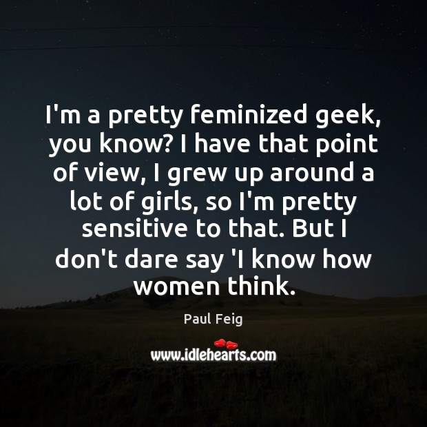 I'm a pretty feminized geek, you know? I have that point of Image