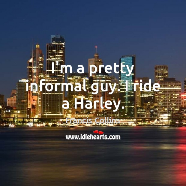 I'm a pretty informal guy. I ride a Harley. Francis Collins Picture Quote