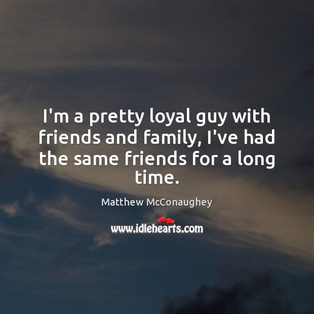 I'm a pretty loyal guy with friends and family, I've had the same friends for a long time. Matthew McConaughey Picture Quote