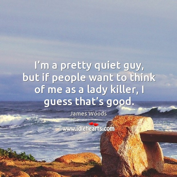 I'm a pretty quiet guy, but if people want to think of me as a lady killer, I guess that's good. James Woods Picture Quote