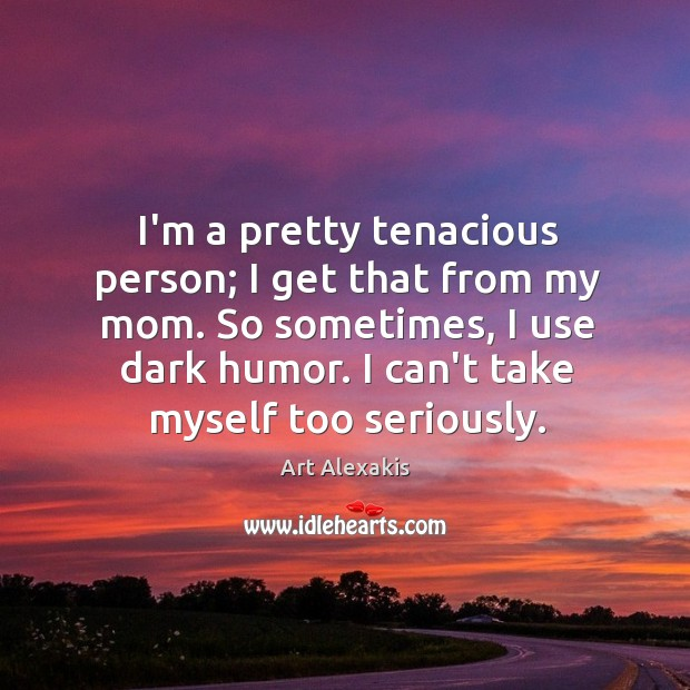 Image, I'm a pretty tenacious person; I get that from my mom. So